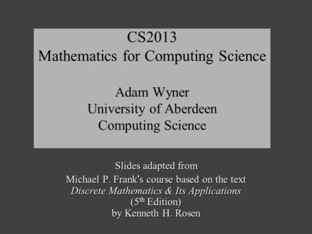 CS2013 Mathematics for Computing Science Adam Wyner University of Aberdeen Computing Science Slides adapted from Michael P. Frank ' s course based on the.