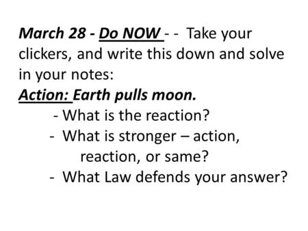March 28 - Do NOW - - Take your clickers, and write this down and solve in your notes: Action: Earth pulls moon. - What is the reaction? - What is stronger.