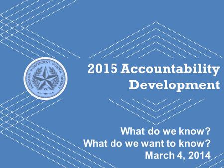 HISD Becoming #GreatAllOver 1 2015 Accountability Development What do we know? What do we want to know? March 4, 2014.