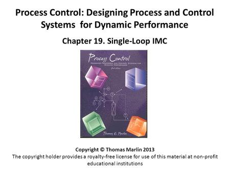 Process Control: Designing Process and Control Systems for Dynamic Performance Chapter 19. Single-Loop IMC Copyright © Thomas Marlin 2013 The copyright.