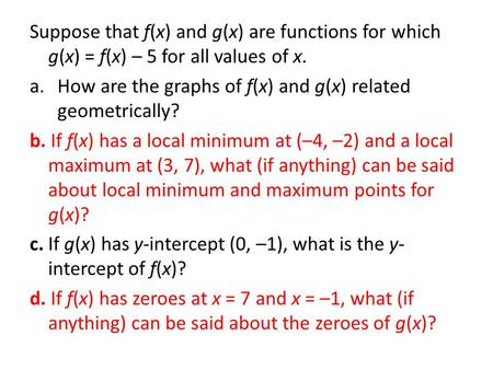 Suppose that f(x) and g(x) are functions for which g(x) = f(x) – 5 for all values of x. a.How are the graphs of f(x) and g(x) related geometrically? b.