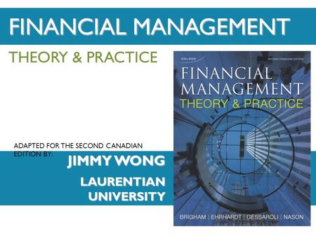 ADAPTED FOR THE SECOND CANADIAN EDITION BY: THEORY & PRACTICE JIMMY WONG LAURENTIAN UNIVERSITY FINANCIAL MANAGEMENT ADAPTED FOR THE SECOND CANADIAN EDITION.