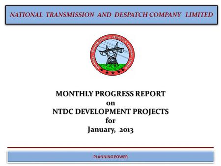 NATIONAL TRANSMISSION AND DESPATCH COMPANY LIMITED PLANNING POWER MONTHLY PROGRESS REPORT on NTDC DEVELOPMENT PROJECTS for January, 2013.