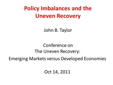 Policy Imbalances and the Uneven Recovery John B. Taylor Conference on The Uneven Recovery: Emerging Markets versus Developed Economies Oct 14, 2011.