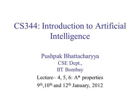 CS344: Introduction to Artificial Intelligence Pushpak Bhattacharyya CSE Dept., IIT Bombay Lecture– 4, 5, 6: A* properties 9 th,10 th and 12 th January,