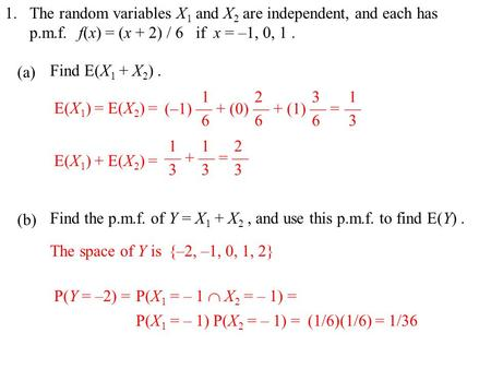 1. (a) (b) The random variables X 1 and X 2 are independent, and each has p.m.f.f(x) = (x + 2) / 6 if x = –1, 0, 1. Find E(X 1 + X 2 ). E(X 1 ) = E(X 2.