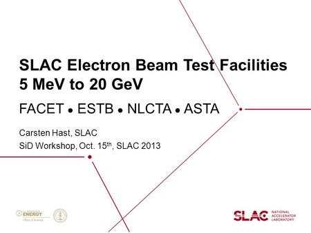 SLAC Electron Beam Test Facilities 5 MeV to 20 GeV Carsten Hast, SLAC SiD Workshop, Oct. 15 th, SLAC 2013 FACET ● ESTB ● NLCTA ● ASTA.
