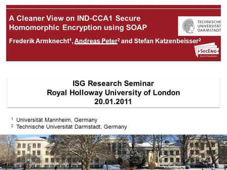 18.01.2011 | Andreas Peter | A Cleaner View on IND-CCA1 Secure Homomorphic Encryption using SOAP | 1 Frederik Armknecht 1, Andreas Peter 2 and Stefan Katzenbeisser.