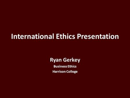 International Ethics Presentation Ryan Gerkey Business Ethics Harrison College.