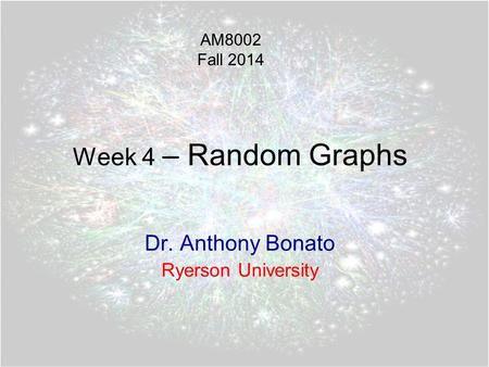 Week 4 – Random Graphs Dr. Anthony Bonato Ryerson University AM8002 Fall 2014.