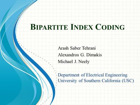 B IPARTITE I NDEX C ODING Arash Saber Tehrani Alexandros G. Dimakis Michael J. Neely Department of Electrical Engineering University of Southern California.