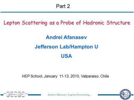 Andrei Afanasev, Lepton Scattering… HEP School, January 11-13, 2010, Valparaiso, Chile Lepton Scattering as a Probe of Hadronic Structure Andrei Afanasev.