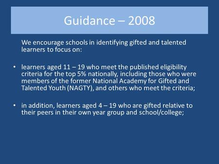 Guidance – 2008 We encourage schools in identifying gifted and talented learners to focus on: learners aged 11 – 19 who meet the published eligibility.