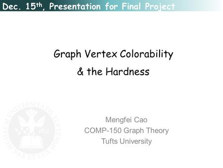 Graph Vertex Colorability & the Hardness Mengfei Cao COMP-150 Graph Theory Tufts University Dec. 15 th, Presentation for Final Project.
