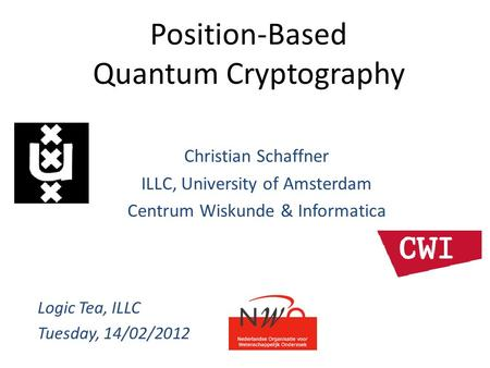 Position-Based Quantum Cryptography Christian Schaffner ILLC, University of Amsterdam Centrum Wiskunde & Informatica Logic Tea, ILLC Tuesday, 14/02/2012.
