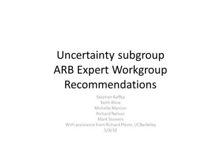 Uncertainty subgroup ARB Expert Workgroup Recommendations Stephen Kaffka Keith Kline Michelle Manion Richard Nelson Mark Stowers With assistance from Richard.