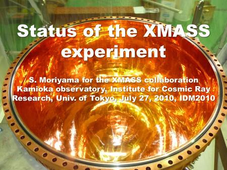 Status of the XMASS experiment S. Moriyama for the XMASS collaboration Kamioka observatory, Institute for Cosmic Ray Research, Univ. of Tokyo, July 27,