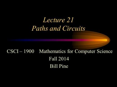 Lecture 21 Paths and Circuits CSCI – 1900 Mathematics for Computer Science Fall 2014 Bill Pine.