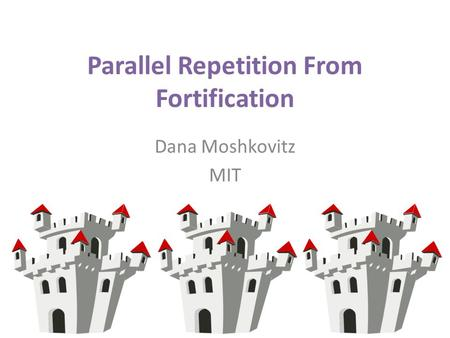 Parallel Repetition From Fortification Dana Moshkovitz MIT.
