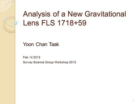 Analysis of a New Gravitational Lens FLS 1718+59 Yoon Chan Taak Feb 14 2013 Survey Science Group Workshop 2013 1.