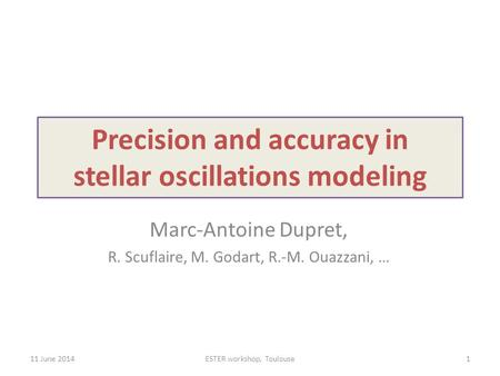 Precision and accuracy in stellar oscillations modeling Marc-Antoine Dupret, R. Scuflaire, M. Godart, R.-M. Ouazzani, … 11 June 2014ESTER workshop, Toulouse1.