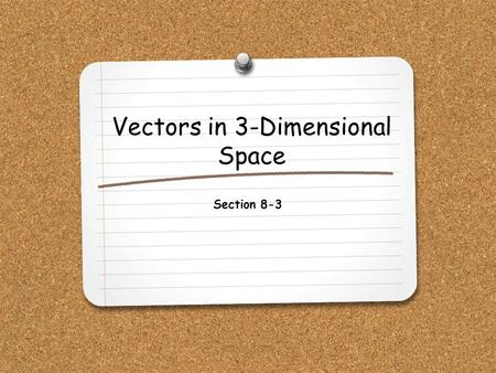 Vectors in 3-Dimensional Space Section 8-3. WHAT YOU WILL LEARN: 1.How to add and subtract vectors in 3-dimensional space. 2.How to find the magnitude.