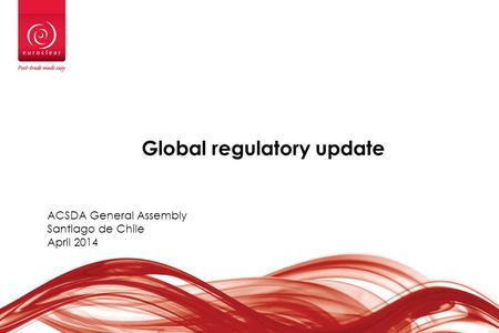 Global regulatory update ACSDA General Assembly Santiago de Chile April 2014.