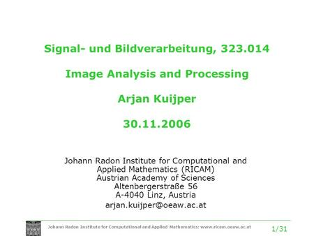 Johann Radon Institute for Computational and Applied Mathematics: www.ricam.oeaw.ac.at 1/31 Signal- und Bildverarbeitung, 323.014 Image Analysis and Processing.