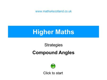 Higher Maths Strategies www.maths4scotland.co.uk Click to start Compound Angles.