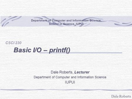 Dale Roberts Basic I/O – printf() CSCI 230 Department of Computer and Information Science, School of Science, IUPUI Dale Roberts, Lecturer Department of.