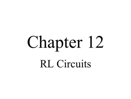Chapter 12 RL Circuits.
