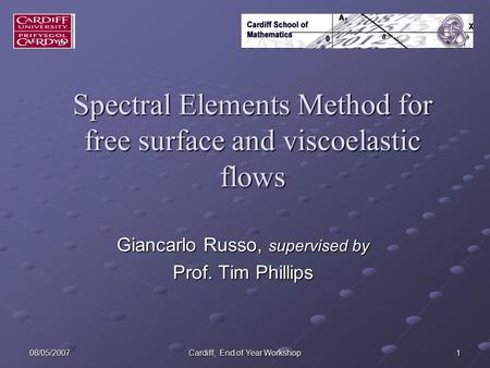 08/05/2007 Cardiff, End of Year Workshop 1 Spectral Elements Method for free surface and viscoelastic flows Giancarlo Russo, supervised by Prof. Tim Phillips.