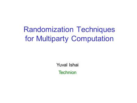 Randomization Techniques for Multiparty Computation Yuval Ishai Technion.