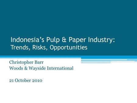 Indonesia's Pulp & Paper Industry: Trends, Risks, Opportunities Christopher Barr Woods & Wayside International 21 October 2010.