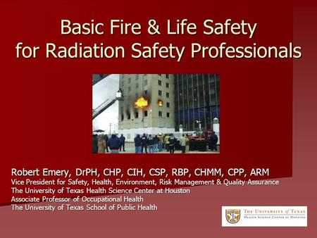 Basic Fire & Life Safety for Radiation Safety Professionals Robert Emery, DrPH, CHP, CIH, CSP, RBP, CHMM, CPP, ARM Vice President for Safety, Health, Environment,