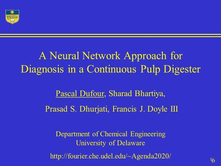 U D A Neural Network Approach for Diagnosis in a Continuous Pulp Digester Pascal Dufour, Sharad Bhartiya, Prasad S. Dhurjati, Francis J. Doyle III Department.