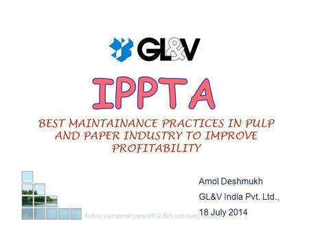 Reduce your operating cost with GL&V's cost saving solutions… Amol Deshmukh GL&V India Pvt. Ltd., 18 July 2014 BEST MAINTAINANCE PRACTICES IN PULP AND.