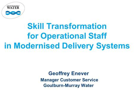 Skill Transformation for Operational Staff in Modernised Delivery Systems Geoffrey Enever Manager Customer Service Goulburn-Murray Water.