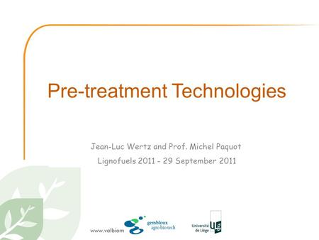 Pre-treatment Technologies Jean-Luc Wertz and Prof. Michel Paquot Lignofuels 2011 - 29 September 2011.