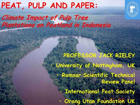 PEAT, PULP AND PAPER: Climate Impact of Pulp Tree Plantations on Peatland in Indonesia PROFESSOR JACK RIELEY University of Nottingham, UK Ramsar Scientific.