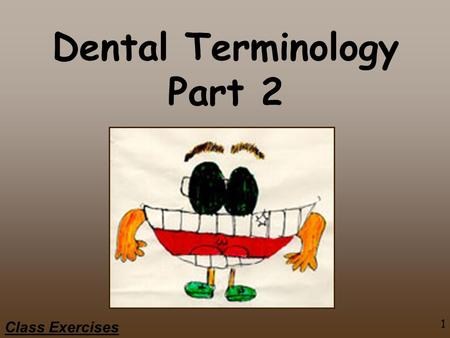 1 Class Exercises Dental Terminology Part 2. 2 Class Exercises Topics Tooth Structure & Support Clinic Crown & Root Anatomical Crown & Root Proximal Contact.