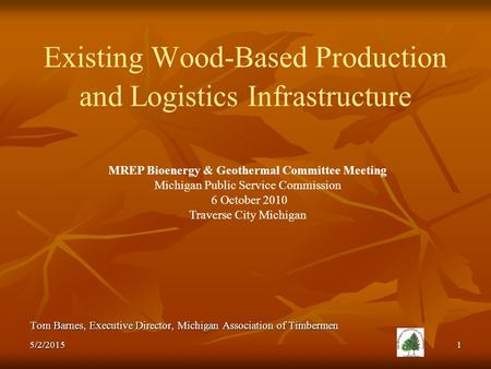 Existing Wood-Based Production and Logistics Infrastructure Tom Barnes, Executive Director, Michigan Association of Timbermen MREP Bioenergy & Geothermal.