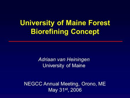 University of Maine Forest Biorefining Concept Adriaan van Heiningen University of Maine NEGCC Annual Meeting, Orono, ME May 31 st, 2006.