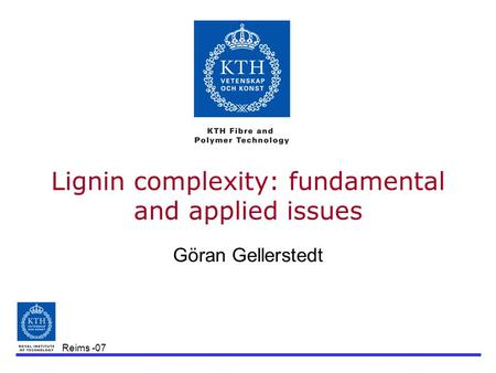 Reims -07 Lignin complexity: fundamental and applied issues Göran Gellerstedt.