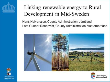 Linking renewable energy to Rural Development in Mid-Sweden Hans Halvarsson, County Administration, Jämtland Lars Gunnar Rönnqvist, County Administration,