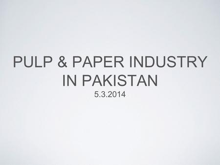 PULP & PAPER INDUSTRY IN PAKISTAN 5.3.2014. PAKISTAN'S PULP & PAPER MARKET OVERVIEW 1.2 Mio. ton paper & paperboard market, of which around 30% is imported.