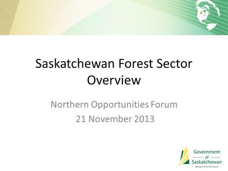Saskatchewan Forest Sector Overview Northern Opportunities Forum 21 November 2013.