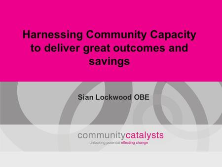Harnessing Community Capacity to deliver great outcomes and savings Sian Lockwood OBE.