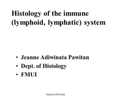 Jeanne A Pawitan Histology of the immune (lymphoid, lymphatic) system Jeanne Adiwinata Pawitan Dept. of Histology FMUI.