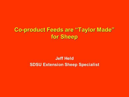 "Co-product Feeds are ""Taylor Made"" for Sheep Jeff Held SDSU Extension Sheep Specialist."
